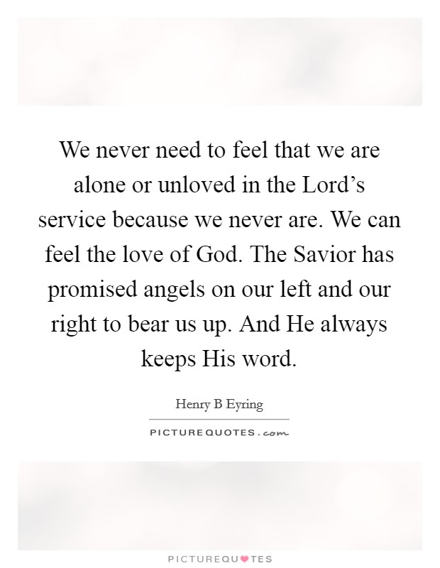We never need to feel that we are alone or unloved in the Lord's service because we never are. We can feel the love of God. The Savior has promised angels on our left and our right to bear us up. And He always keeps His word Picture Quote #1