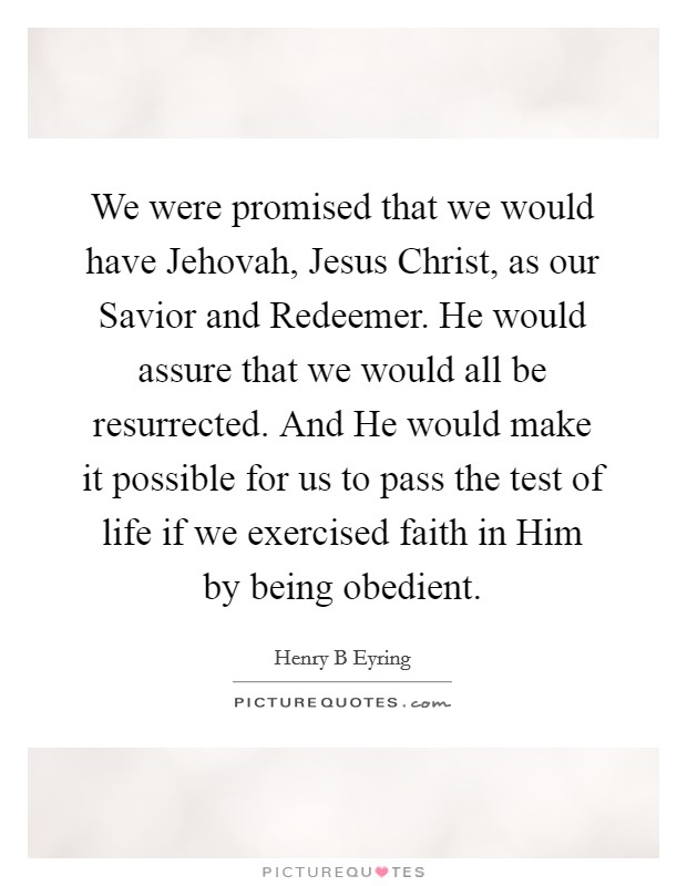 We were promised that we would have Jehovah, Jesus Christ, as our Savior and Redeemer. He would assure that we would all be resurrected. And He would make it possible for us to pass the test of life if we exercised faith in Him by being obedient Picture Quote #1
