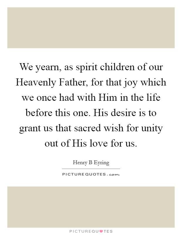 We yearn, as spirit children of our Heavenly Father, for that joy which we once had with Him in the life before this one. His desire is to grant us that sacred wish for unity out of His love for us Picture Quote #1