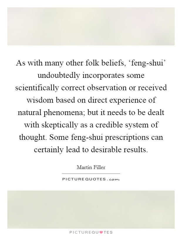 As with many other folk beliefs, 'feng-shui' undoubtedly incorporates some scientifically correct observation or received wisdom based on direct experience of natural phenomena; but it needs to be dealt with skeptically as a credible system of thought. Some feng-shui prescriptions can certainly lead to desirable results Picture Quote #1