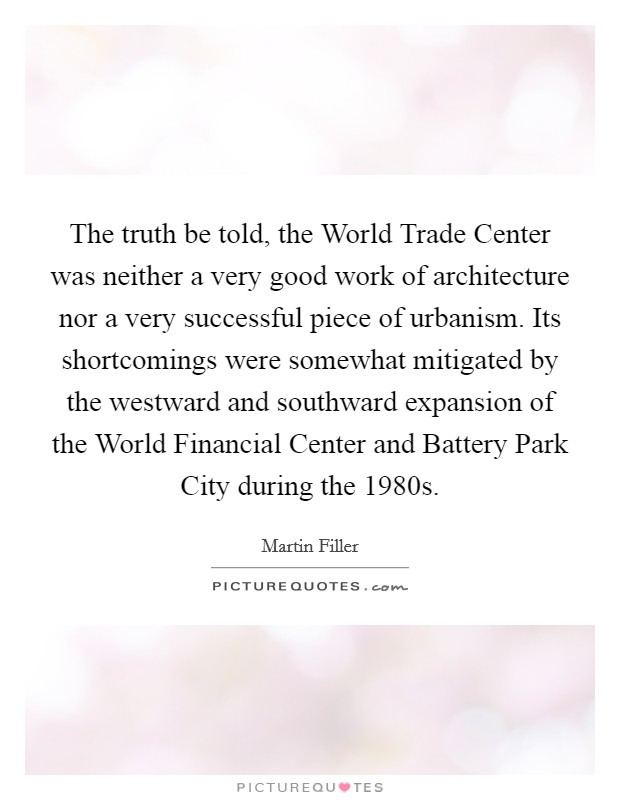 The truth be told, the World Trade Center was neither a very good work of architecture nor a very successful piece of urbanism. Its shortcomings were somewhat mitigated by the westward and southward expansion of the World Financial Center and Battery Park City during the 1980s Picture Quote #1