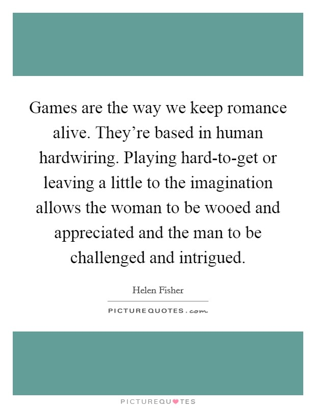 Games are the way we keep romance alive. They're based in human hardwiring. Playing hard-to-get or leaving a little to the imagination allows the woman to be wooed and appreciated and the man to be challenged and intrigued Picture Quote #1
