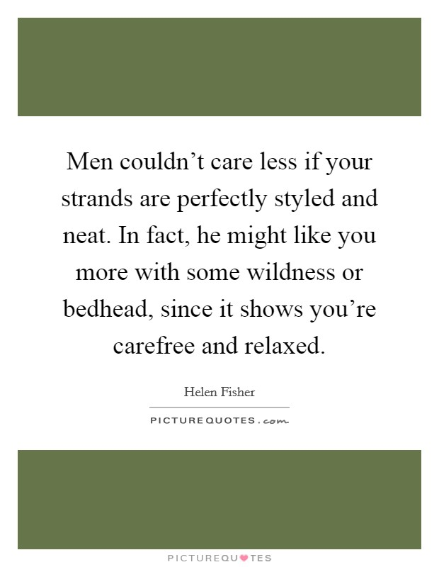 Men couldn't care less if your strands are perfectly styled and neat. In fact, he might like you more with some wildness or bedhead, since it shows you're carefree and relaxed Picture Quote #1