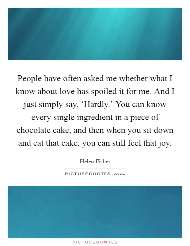People have often asked me whether what I know about love has spoiled it for me. And I just simply say, 'Hardly.' You can know every single ingredient in a piece of chocolate cake, and then when you sit down and eat that cake, you can still feel that joy Picture Quote #1
