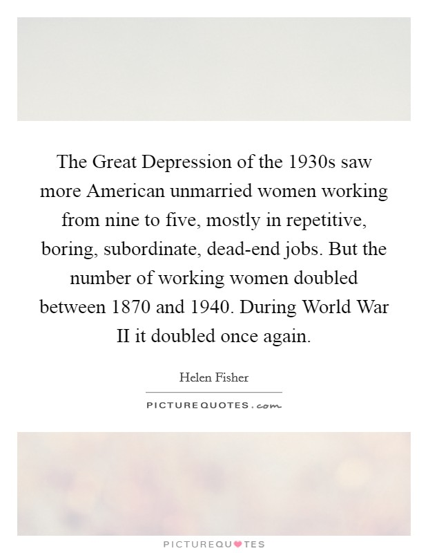 The Great Depression of the 1930s saw more American unmarried women working from nine to five, mostly in repetitive, boring, subordinate, dead-end jobs. But the number of working women doubled between 1870 and 1940. During World War II it doubled once again Picture Quote #1
