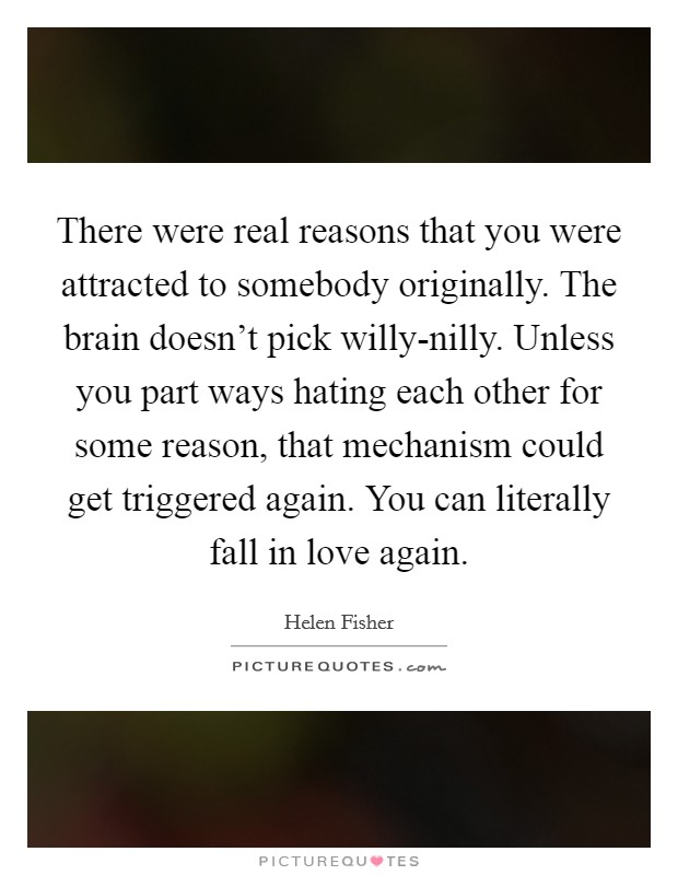 There were real reasons that you were attracted to somebody originally. The brain doesn't pick willy-nilly. Unless you part ways hating each other for some reason, that mechanism could get triggered again. You can literally fall in love again Picture Quote #1