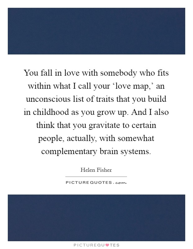 You fall in love with somebody who fits within what I call your 'love map,' an unconscious list of traits that you build in childhood as you grow up. And I also think that you gravitate to certain people, actually, with somewhat complementary brain systems Picture Quote #1