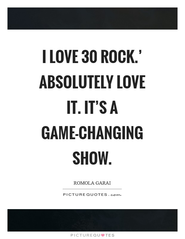 I love  30 Rock.' Absolutely love it. It's a game-changing show Picture Quote #1