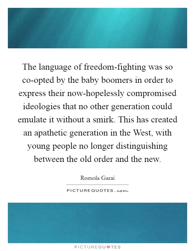 The language of freedom-fighting was so co-opted by the baby boomers in order to express their now-hopelessly compromised ideologies that no other generation could emulate it without a smirk. This has created an apathetic generation in the West, with young people no longer distinguishing between the old order and the new Picture Quote #1