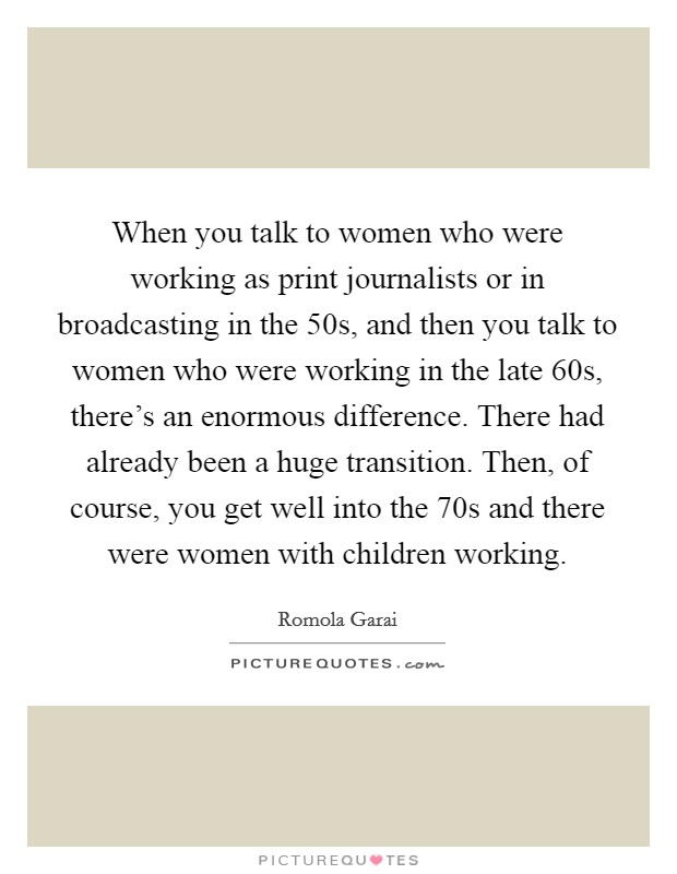 When you talk to women who were working as print journalists or in broadcasting in the  50s, and then you talk to women who were working in the late  60s, there's an enormous difference. There had already been a huge transition. Then, of course, you get well into the  70s and there were women with children working Picture Quote #1