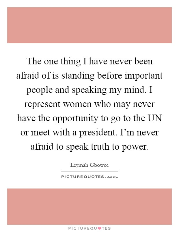 The one thing I have never been afraid of is standing before important people and speaking my mind. I represent women who may never have the opportunity to go to the UN or meet with a president. I'm never afraid to speak truth to power Picture Quote #1