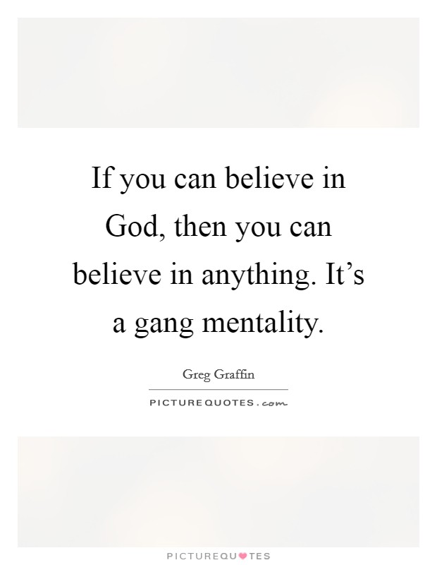 If you can believe in God, then you can believe in anything. It's a gang mentality Picture Quote #1