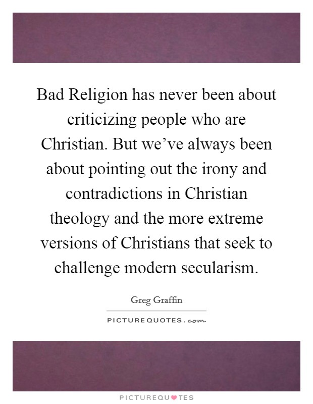 Bad Religion has never been about criticizing people who are Christian. But we've always been about pointing out the irony and contradictions in Christian theology and the more extreme versions of Christians that seek to challenge modern secularism Picture Quote #1
