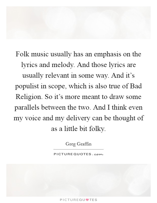 Folk music usually has an emphasis on the lyrics and melody. And those lyrics are usually relevant in some way. And it's populist in scope, which is also true of Bad Religion. So it's more meant to draw some parallels between the two. And I think even my voice and my delivery can be thought of as a little bit folky Picture Quote #1