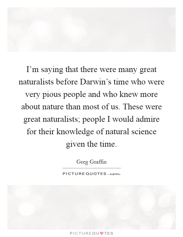 I'm saying that there were many great naturalists before Darwin's time who were very pious people and who knew more about nature than most of us. These were great naturalists; people I would admire for their knowledge of natural science given the time Picture Quote #1