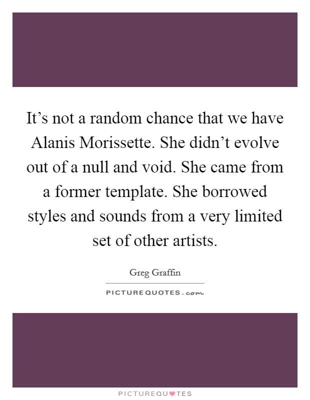 It's not a random chance that we have Alanis Morissette. She didn't evolve out of a null and void. She came from a former template. She borrowed styles and sounds from a very limited set of other artists Picture Quote #1