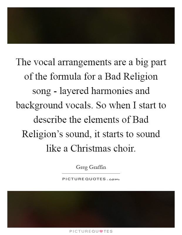The vocal arrangements are a big part of the formula for a Bad Religion song - layered harmonies and background vocals. So when I start to describe the elements of Bad Religion's sound, it starts to sound like a Christmas choir Picture Quote #1