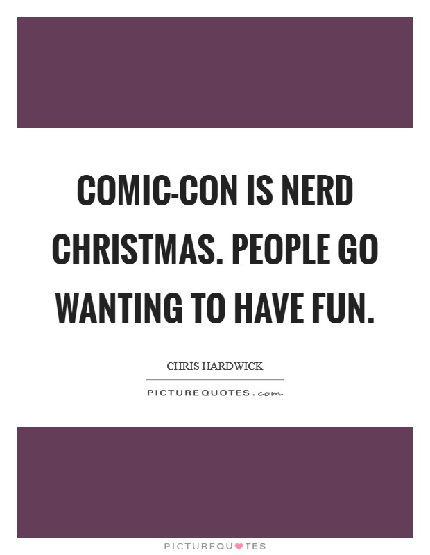 Comic-Con is nerd Christmas. People go wanting to have fun Picture Quote #1