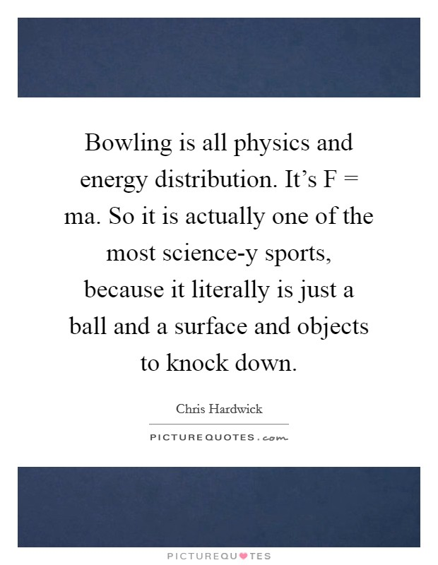 Bowling is all physics and energy distribution. It's F = ma. So it is actually one of the most science-y sports, because it literally is just a ball and a surface and objects to knock down Picture Quote #1