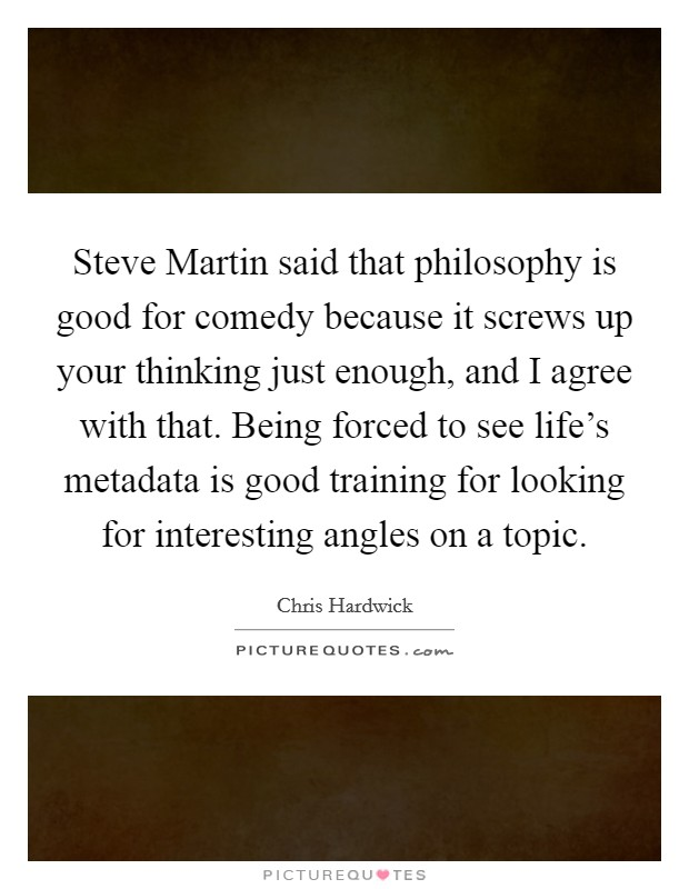 Steve Martin said that philosophy is good for comedy because it screws up your thinking just enough, and I agree with that. Being forced to see life's metadata is good training for looking for interesting angles on a topic Picture Quote #1