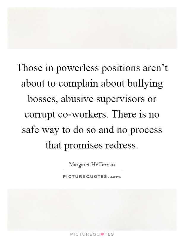 Those in powerless positions aren't about to complain about bullying bosses, abusive supervisors or corrupt co-workers. There is no safe way to do so and no process that promises redress Picture Quote #1