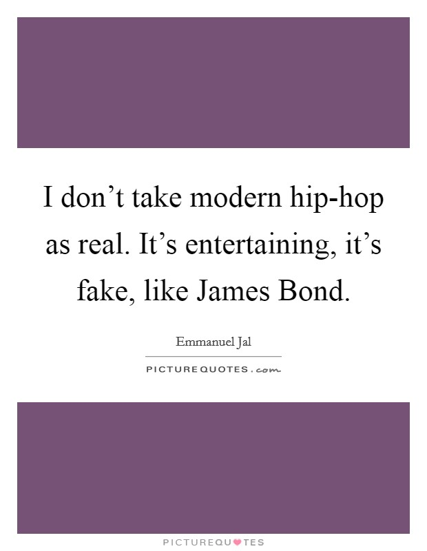 I don't take modern hip-hop as real. It's entertaining, it's fake, like James Bond Picture Quote #1