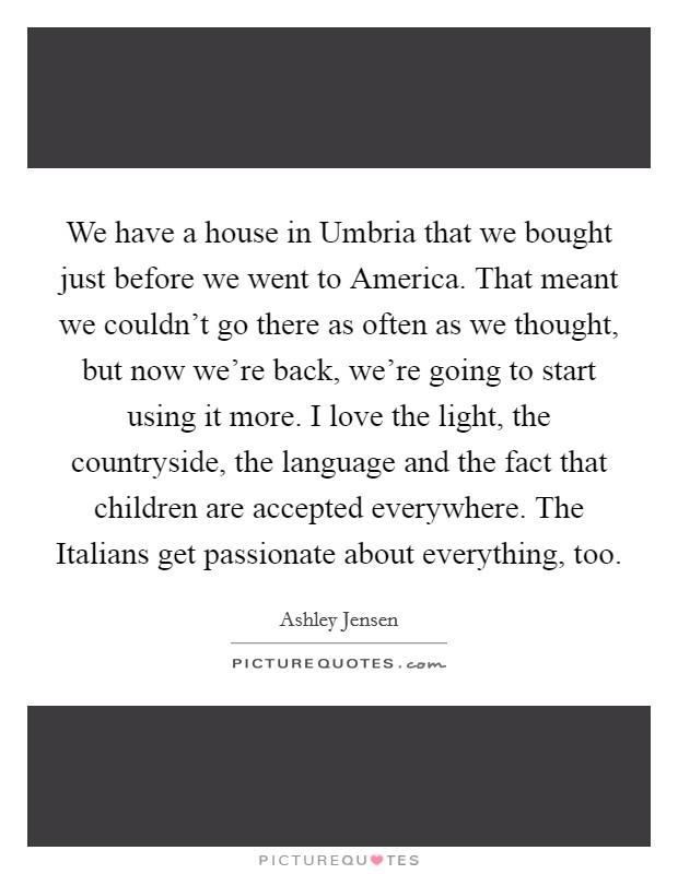 We have a house in Umbria that we bought just before we went to America. That meant we couldn't go there as often as we thought, but now we're back, we're going to start using it more. I love the light, the countryside, the language and the fact that children are accepted everywhere. The Italians get passionate about everything, too Picture Quote #1