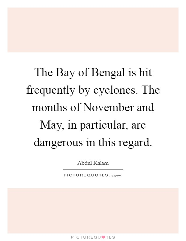 The Bay of Bengal is hit frequently by cyclones. The months of November and May, in particular, are dangerous in this regard Picture Quote #1