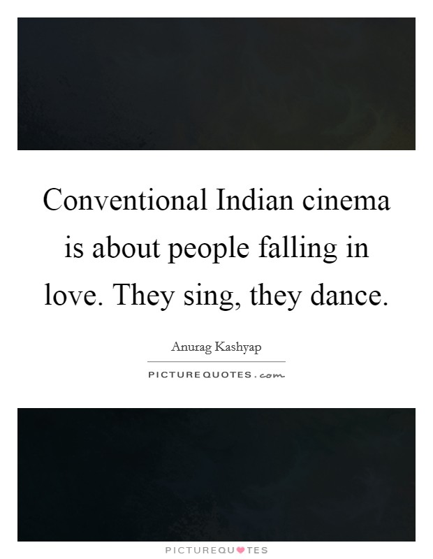 Conventional Indian cinema is about people falling in love. They sing, they dance Picture Quote #1