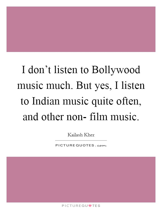 I don't listen to Bollywood music much. But yes, I listen to Indian music quite often, and other non- film music Picture Quote #1