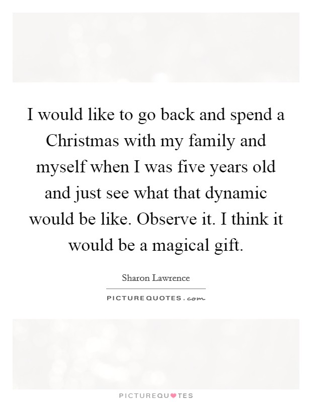 I would like to go back and spend a Christmas with my family and myself when I was five years old and just see what that dynamic would be like. Observe it. I think it would be a magical gift Picture Quote #1