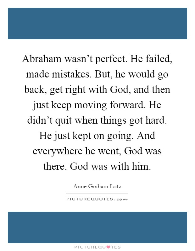 Abraham wasn't perfect. He failed, made mistakes. But, he would go back, get right with God, and then just keep moving forward. He didn't quit when things got hard. He just kept on going. And everywhere he went, God was there. God was with him Picture Quote #1