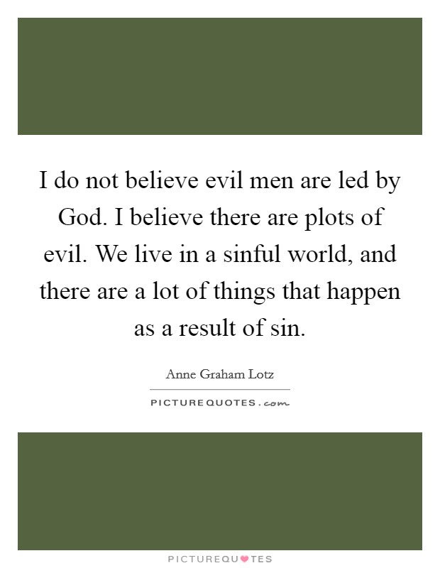 I do not believe evil men are led by God. I believe there are plots of evil. We live in a sinful world, and there are a lot of things that happen as a result of sin Picture Quote #1