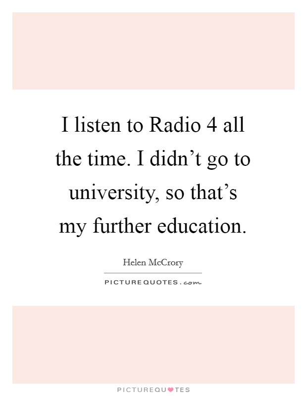 I listen to Radio 4 all the time. I didn't go to university, so that's my further education Picture Quote #1