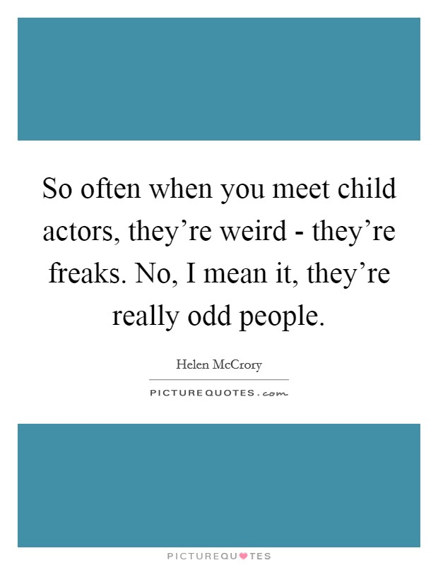 So often when you meet child actors, they're weird - they're freaks. No, I mean it, they're really odd people Picture Quote #1