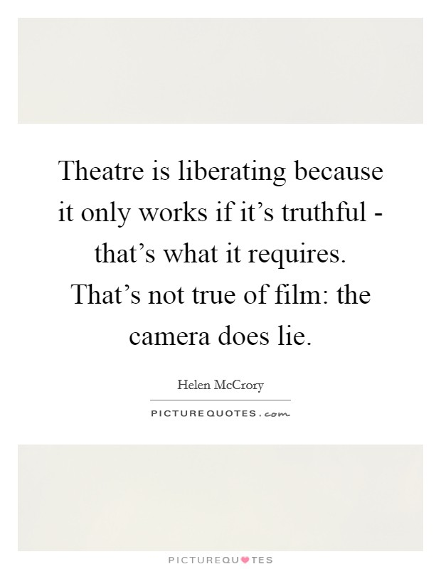 Theatre is liberating because it only works if it's truthful - that's what it requires. That's not true of film: the camera does lie Picture Quote #1