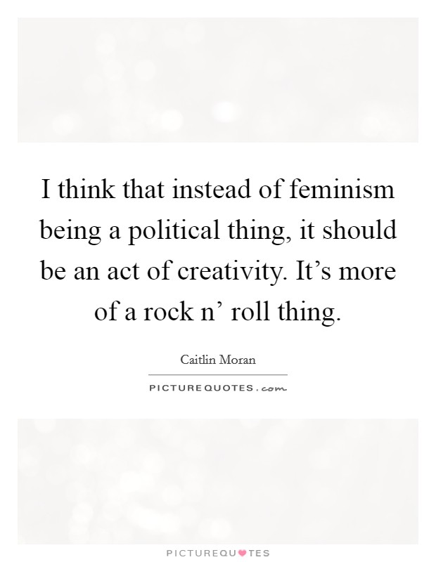 I think that instead of feminism being a political thing, it should be an act of creativity. It's more of a rock n' roll thing Picture Quote #1