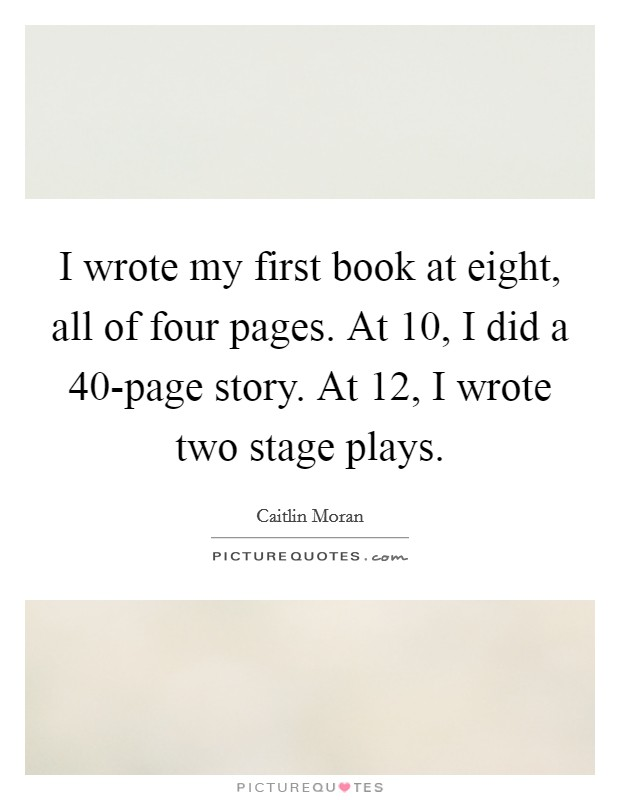 I wrote my first book at eight, all of four pages. At 10, I did a 40-page story. At 12, I wrote two stage plays Picture Quote #1