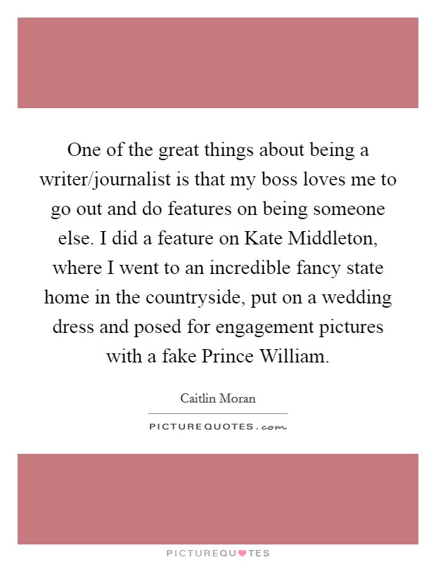 One of the great things about being a writer/journalist is that my boss loves me to go out and do features on being someone else. I did a feature on Kate Middleton, where I went to an incredible fancy state home in the countryside, put on a wedding dress and posed for engagement pictures with a fake Prince William Picture Quote #1