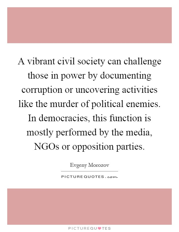 A vibrant civil society can challenge those in power by documenting corruption or uncovering activities like the murder of political enemies. In democracies, this function is mostly performed by the media, NGOs or opposition parties Picture Quote #1