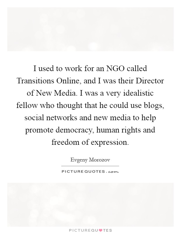 I used to work for an NGO called Transitions Online, and I was their Director of New Media. I was a very idealistic fellow who thought that he could use blogs, social networks and new media to help promote democracy, human rights and freedom of expression Picture Quote #1