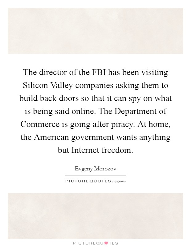 The director of the FBI has been visiting Silicon Valley companies asking them to build back doors so that it can spy on what is being said online. The Department of Commerce is going after piracy. At home, the American government wants anything but Internet freedom Picture Quote #1