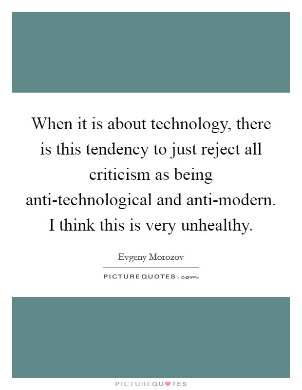 When it is about technology, there is this tendency to just reject all criticism as being anti-technological and anti-modern. I think this is very unhealthy Picture Quote #1