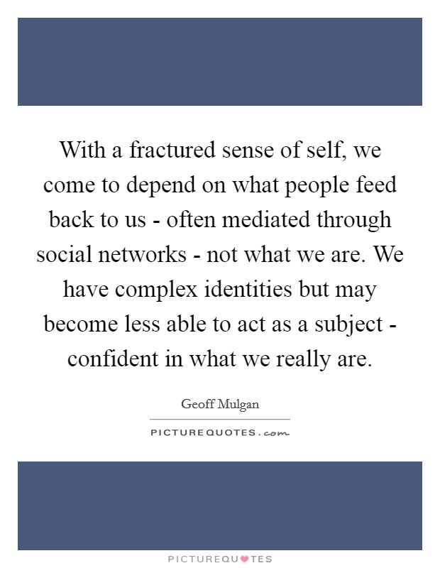 With a fractured sense of self, we come to depend on what people feed back to us - often mediated through social networks - not what we are. We have complex identities but may become less able to act as a subject - confident in what we really are Picture Quote #1