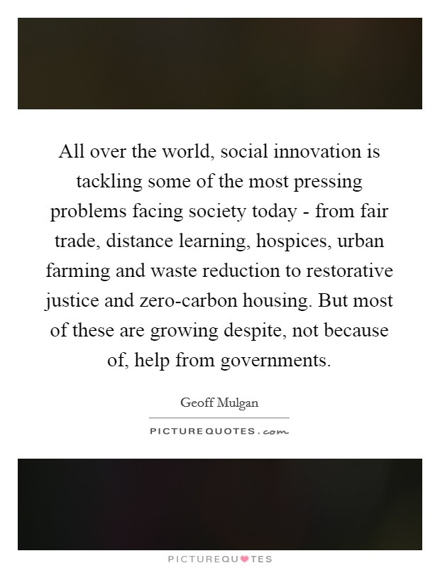 All over the world, social innovation is tackling some of the most pressing problems facing society today - from fair trade, distance learning, hospices, urban farming and waste reduction to restorative justice and zero-carbon housing. But most of these are growing despite, not because of, help from governments Picture Quote #1