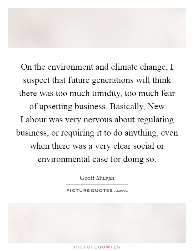 On the environment and climate change, I suspect that future generations will think there was too much timidity, too much fear of upsetting business. Basically, New Labour was very nervous about regulating business, or requiring it to do anything, even when there was a very clear social or environmental case for doing so Picture Quote #1