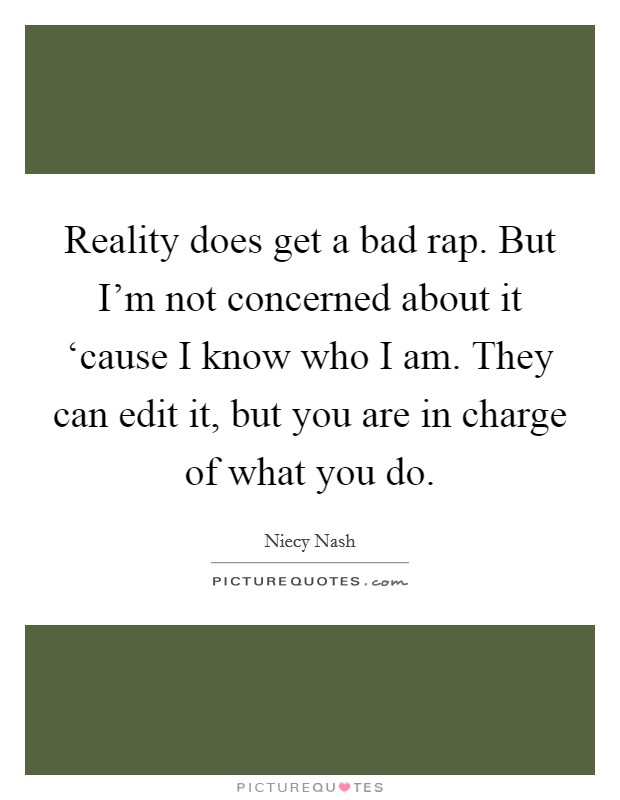 Reality does get a bad rap. But I'm not concerned about it 'cause I know who I am. They can edit it, but you are in charge of what you do Picture Quote #1