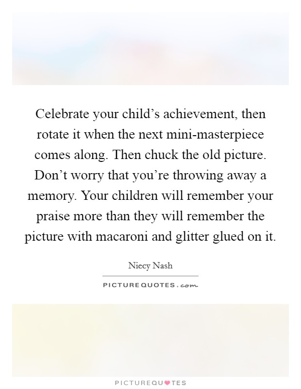 Celebrate your child's achievement, then rotate it when the next mini-masterpiece comes along. Then chuck the old picture. Don't worry that you're throwing away a memory. Your children will remember your praise more than they will remember the picture with macaroni and glitter glued on it Picture Quote #1