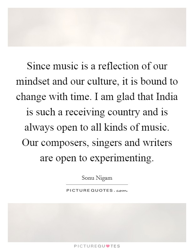 Since music is a reflection of our mindset and our culture, it is bound to change with time. I am glad that India is such a receiving country and is always open to all kinds of music. Our composers, singers and writers are open to experimenting Picture Quote #1