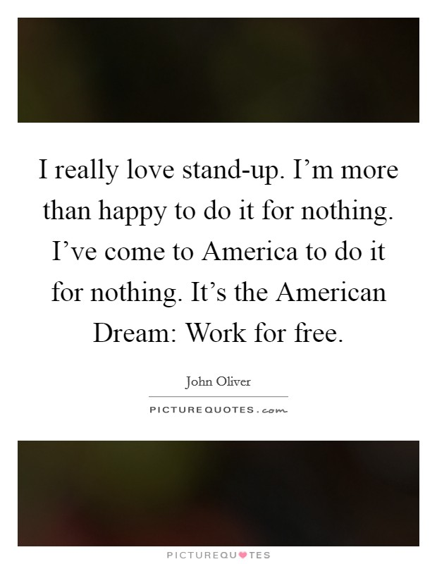 I really love stand-up. I'm more than happy to do it for nothing. I've come to America to do it for nothing. It's the American Dream: Work for free Picture Quote #1